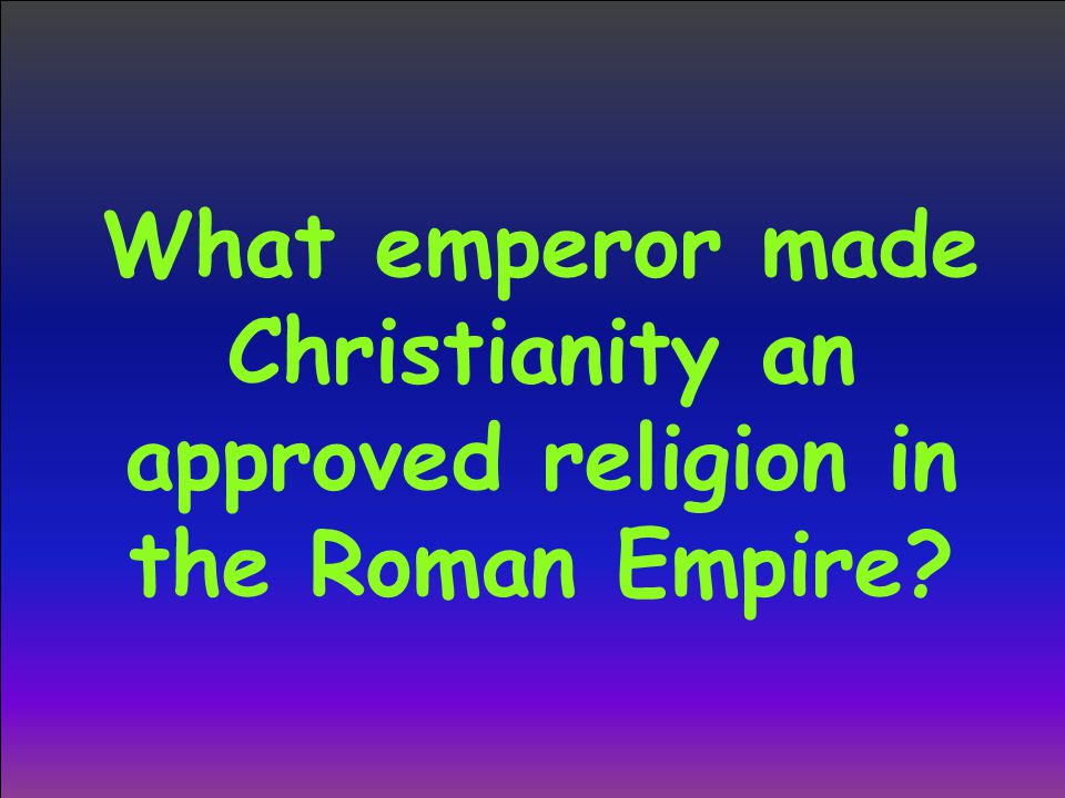 What emperor made Christianity an approved religion in the Roman Empire
