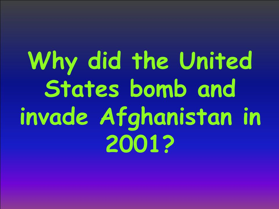 Why did the United States bomb and invade Afghanistan in 2001