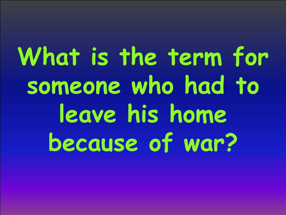 What is the term for someone who had to leave his home because of war