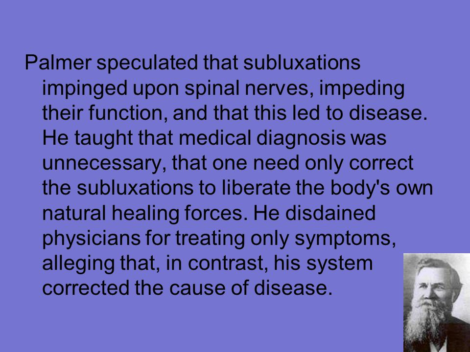 Palmer speculated that subluxations impinged upon spinal nerves, impeding their function, and that this led to disease.