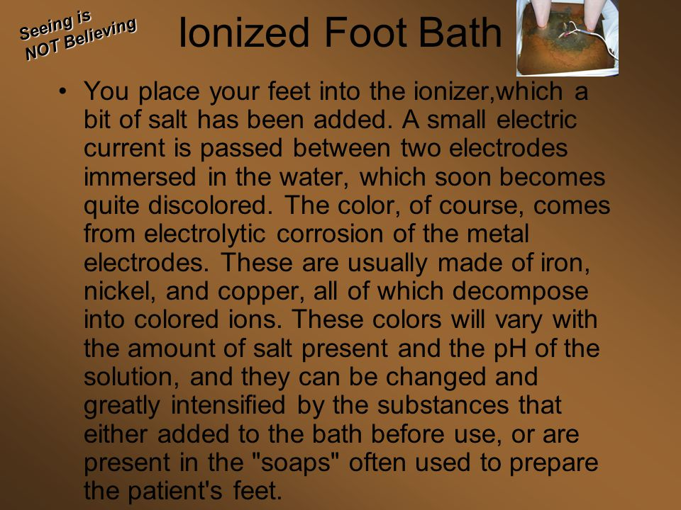 Ionized Foot Bath You place your feet into the ionizer,which a bit of salt has been added.