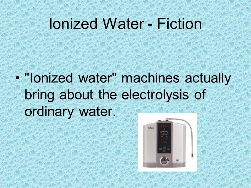 Ionized Water - Fiction Ionized water machines actually bring about the electrolysis of ordinary water.