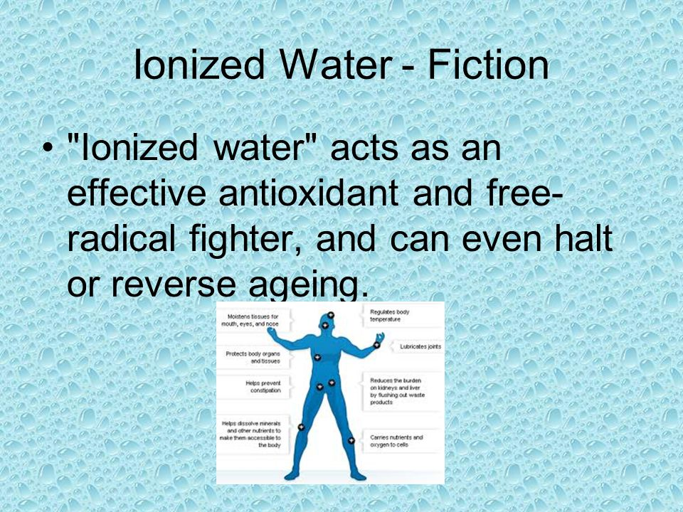 Ionized Water - Fiction Ionized water acts as an effective antioxidant and free- radical fighter, and can even halt or reverse ageing.
