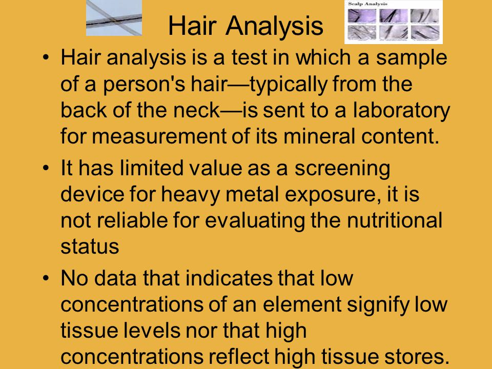 Hair Analysis Hair analysis is a test in which a sample of a person s hair—typically from the back of the neck—is sent to a laboratory for measurement of its mineral content.