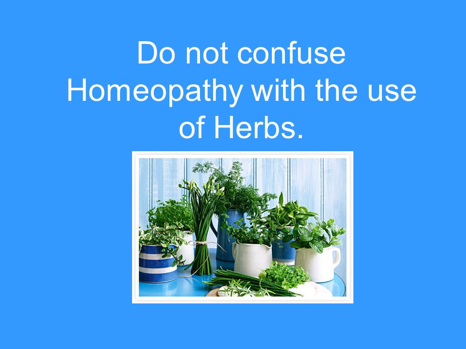 Do not confuse Homeopathy with the use of Herbs.