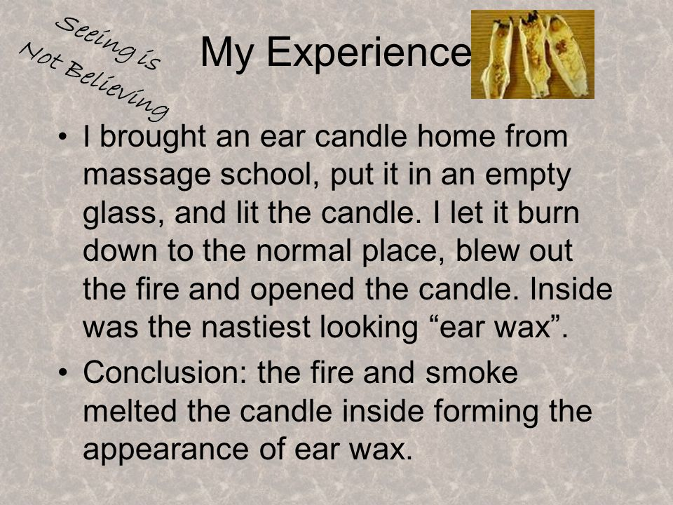 My Experience I brought an ear candle home from massage school, put it in an empty glass, and lit the candle.