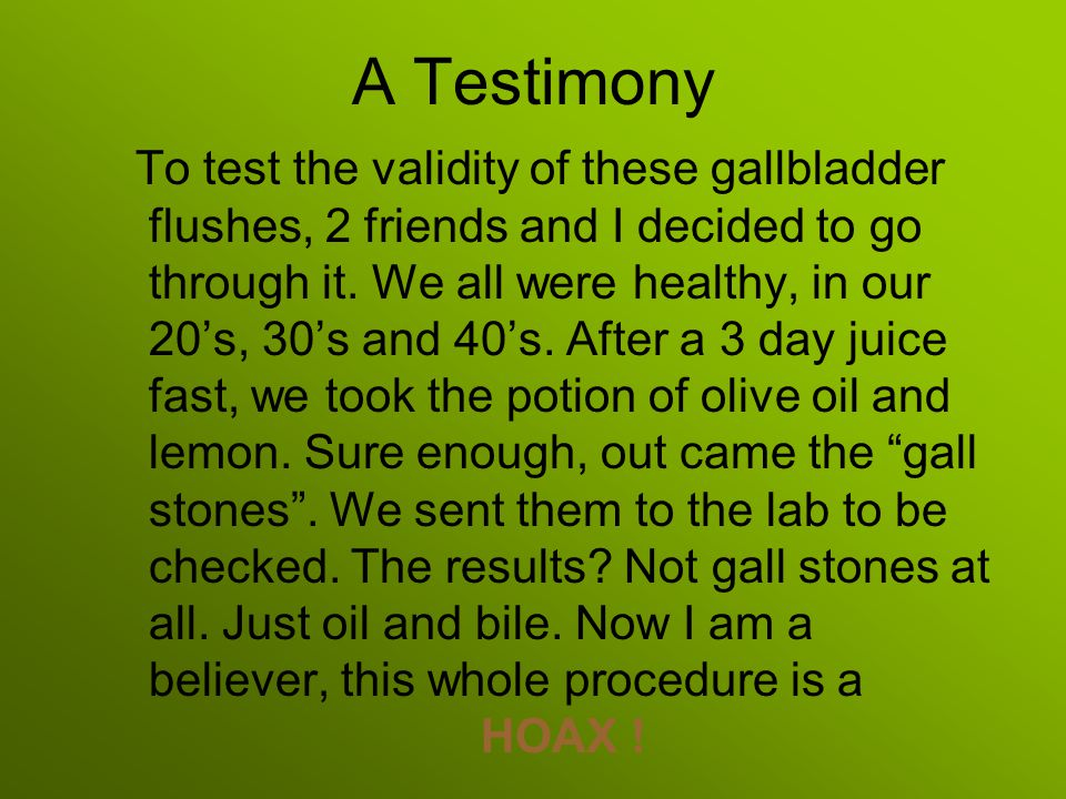 A Testimony To test the validity of these gallbladder flushes, 2 friends and I decided to go through it.