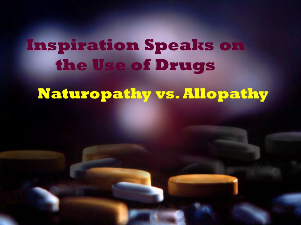 Inspiration Speaks on the Use of Drugs Naturopathy vs. Allopathy
