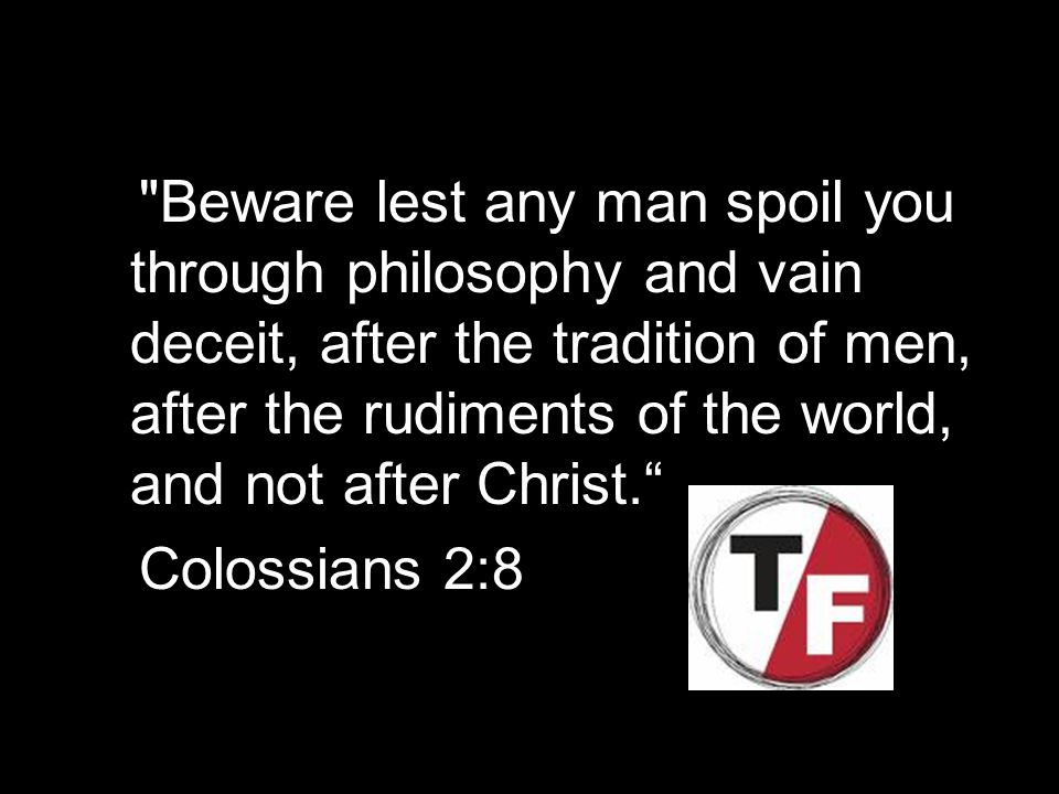 Beware lest any man spoil you through philosophy and vain deceit, after the tradition of men, after the rudiments of the world, and not after Christ. Colossians 2:8
