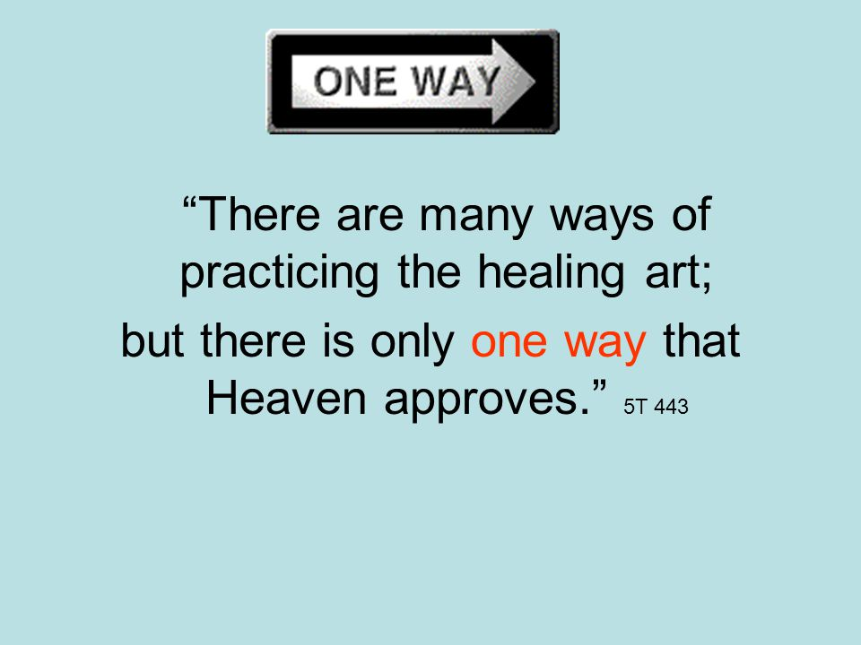 There are many ways of practicing the healing art; but there is only one way that Heaven approves. 5T 443