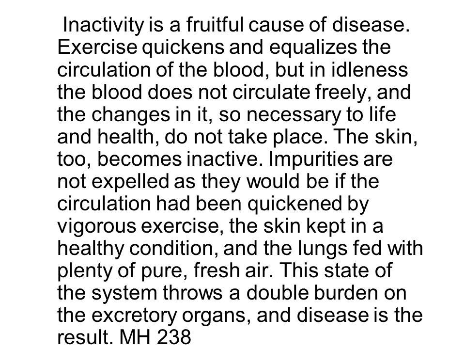 Inactivity is a fruitful cause of disease.
