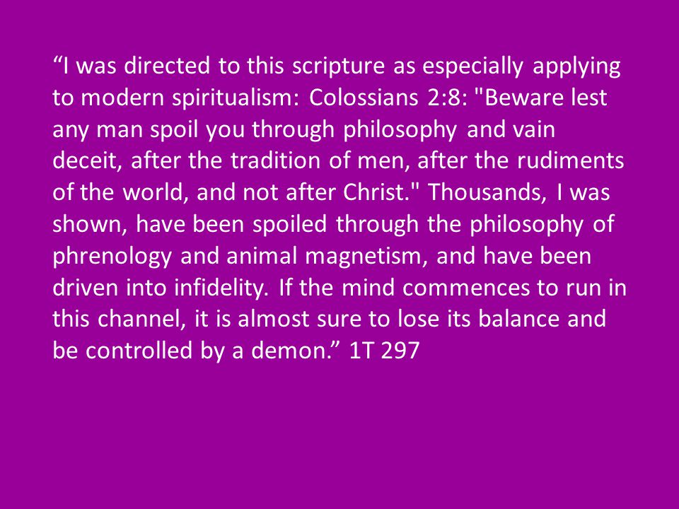 I was directed to this scripture as especially applying to modern spiritualism: Colossians 2:8: Beware lest any man spoil you through philosophy and vain deceit, after the tradition of men, after the rudiments of the world, and not after Christ. Thousands, I was shown, have been spoiled through the philosophy of phrenology and animal magnetism, and have been driven into infidelity.