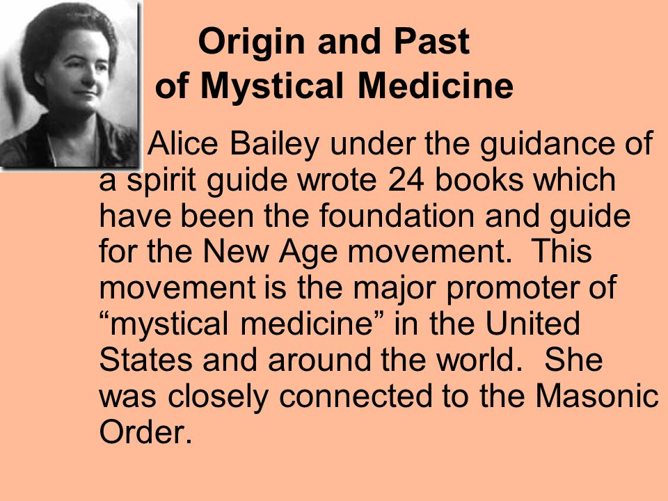 Origin and Past of Mystical Medicine Alice Bailey under the guidance of a spirit guide wrote 24 books which have been the foundation and guide for the New Age movement.
