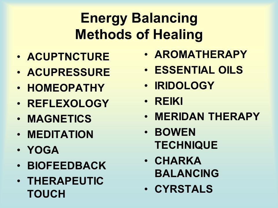 Energy Balancing Methods of Healing ACUPTNCTURE ACUPRESSURE HOMEOPATHY REFLEXOLOGY MAGNETICS MEDITATION YOGA BIOFEEDBACK THERAPEUTIC TOUCH AROMATHERAPY ESSENTIAL OILS IRIDOLOGY REIKI MERIDAN THERAPY BOWEN TECHNIQUE CHARKA BALANCING CYRSTALS