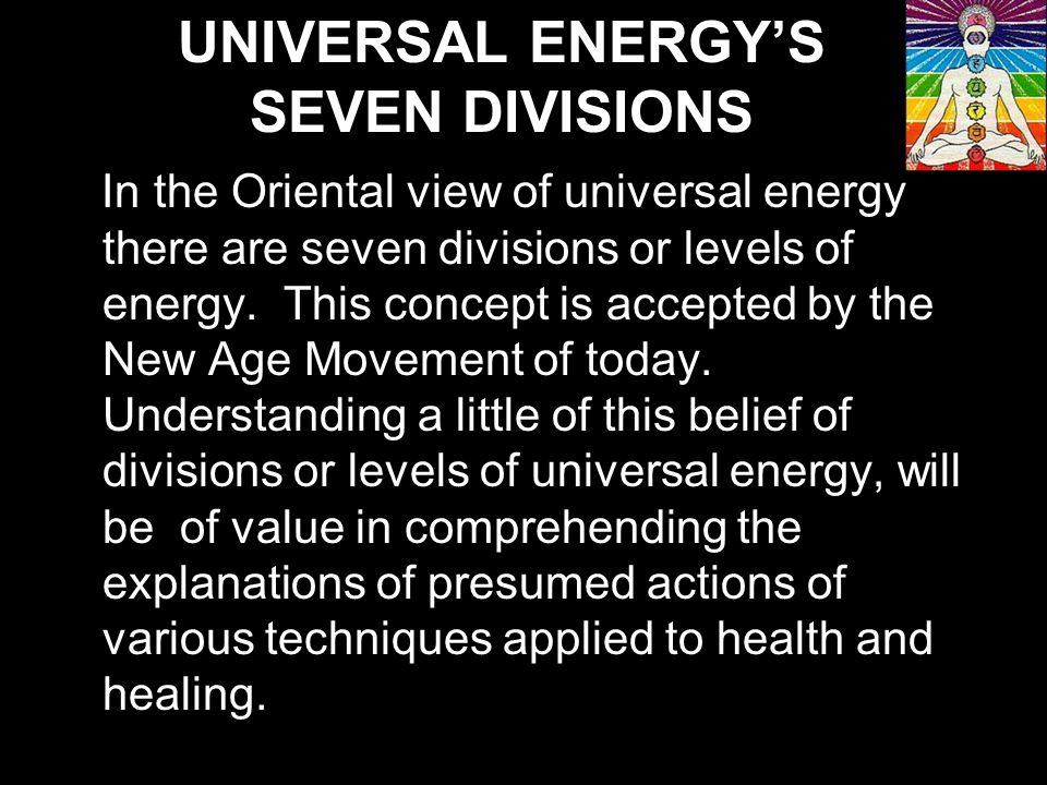 In the Oriental view of universal energy there are seven divisions or levels of energy.