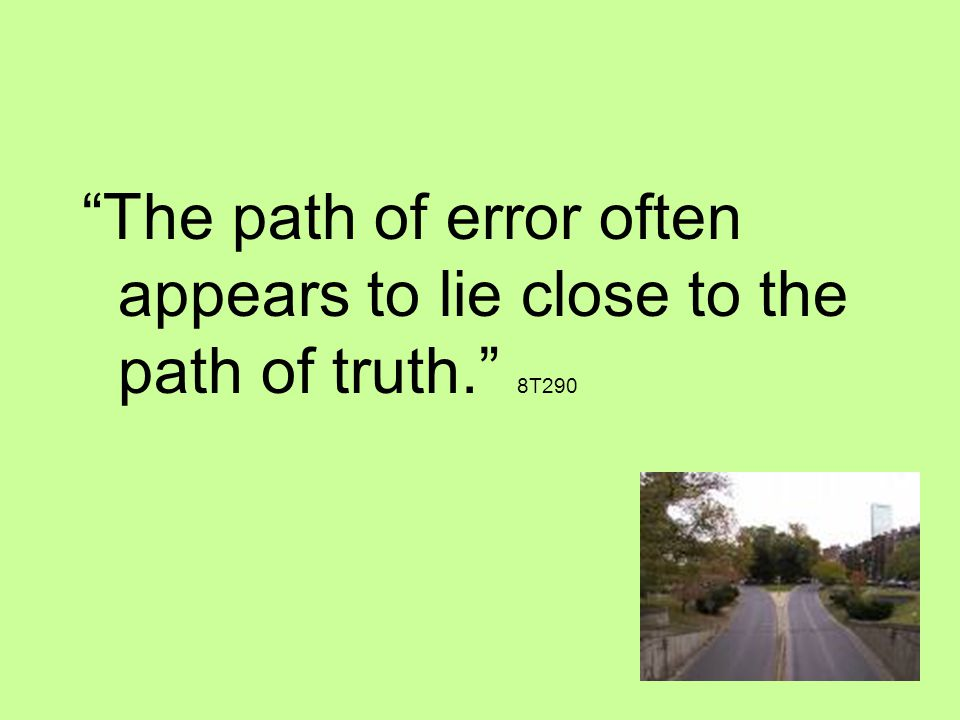 The path of error often appears to lie close to the path of truth. 8T290