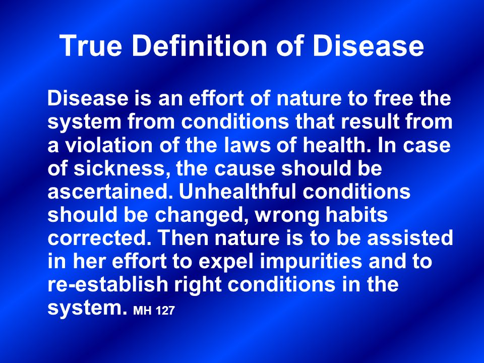 True Definition of Disease Disease is an effort of nature to free the system from conditions that result from a violation of the laws of health.