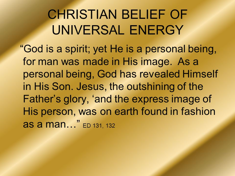 CHRISTIAN BELIEF OF UNIVERSAL ENERGY God is a spirit; yet He is a personal being, for man was made in His image.