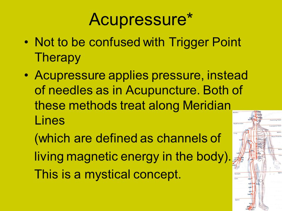 Acupressure* Not to be confused with Trigger Point Therapy Acupressure applies pressure, instead of needles as in Acupuncture.