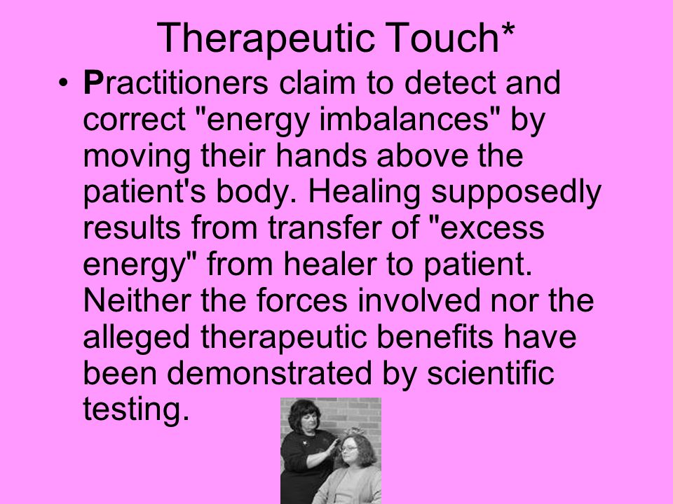 Therapeutic Touch* Practitioners claim to detect and correct energy imbalances by moving their hands above the patient s body.