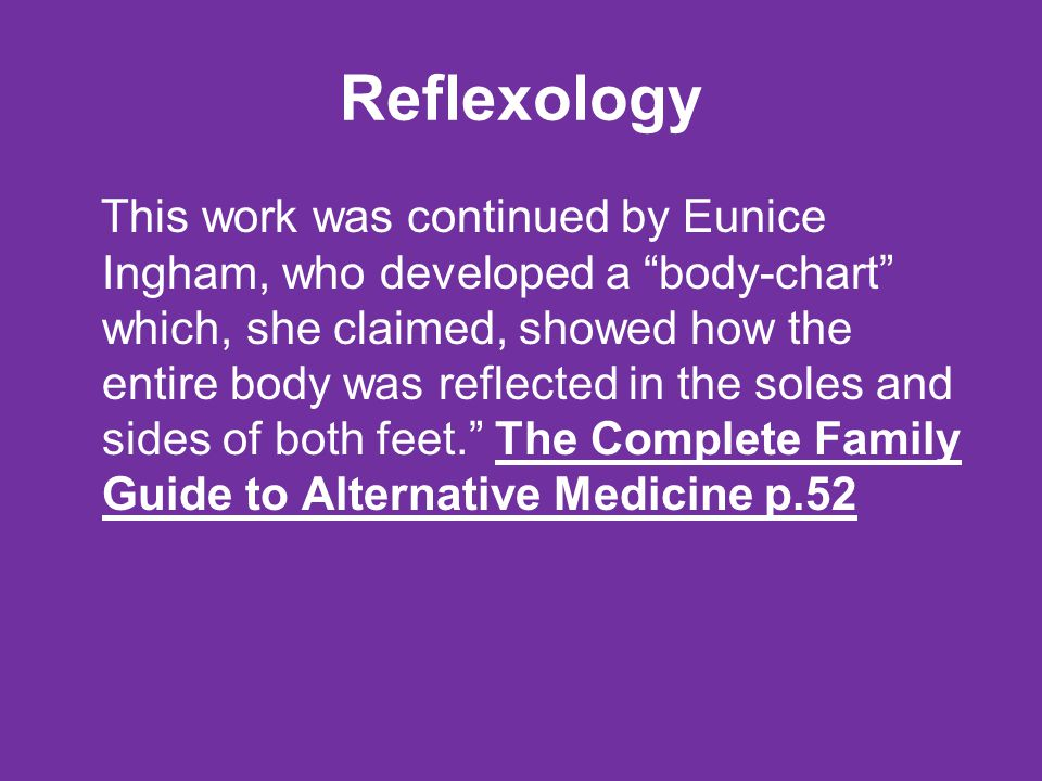 Reflexology This work was continued by Eunice Ingham, who developed a body-chart which, she claimed, showed how the entire body was reflected in the soles and sides of both feet. The Complete Family Guide to Alternative Medicine p.52