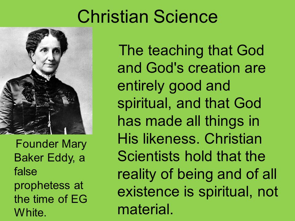 Christian Science The teaching that God and God s creation are entirely good and spiritual, and that God has made all things in His likeness.