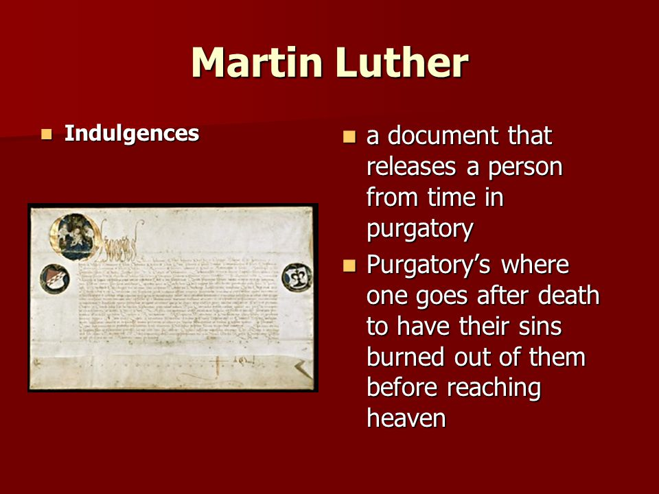 Martin Luther Indulgences Indulgences a document that releases a person from time in purgatory a document that releases a person from time in purgatory Purgatory's where one goes after death to have their sins burned out of them before reaching heaven Purgatory's where one goes after death to have their sins burned out of them before reaching heaven