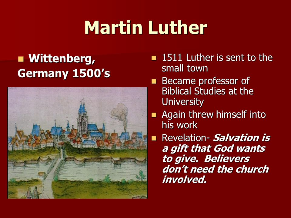 Martin Luther Wittenberg, Wittenberg, Germany 1500's 1511 Luther is sent to the small town 1511 Luther is sent to the small town Became professor of Biblical Studies at the University Became professor of Biblical Studies at the University Again threw himself into his work Again threw himself into his work Revelation- Salvation is a gift that God wants to give.