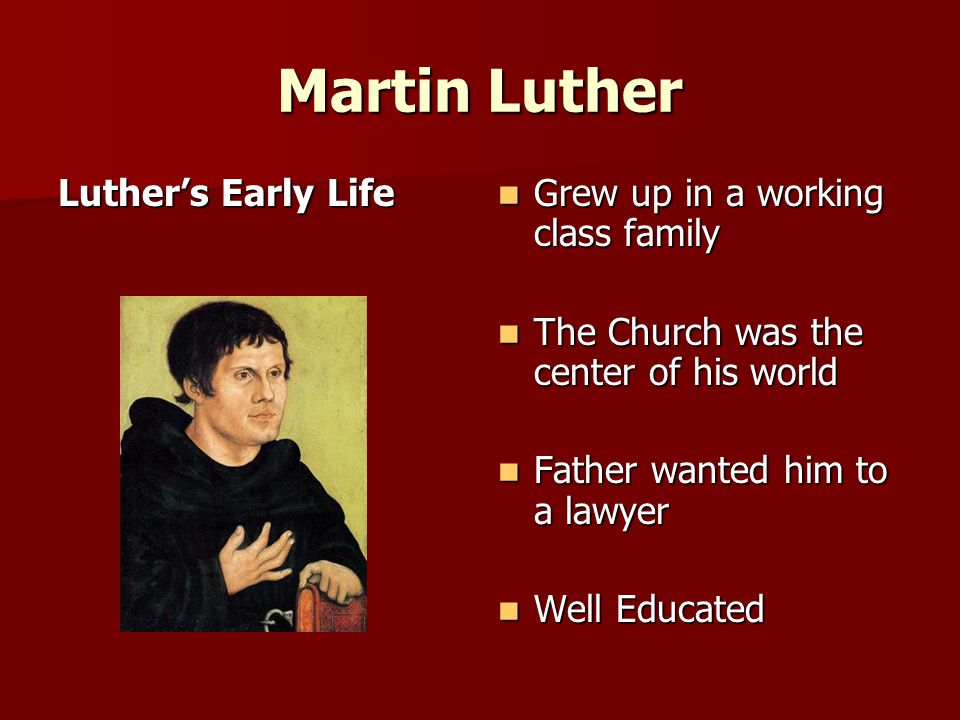 Martin Luther Luther's Early Life Grew up in a working class family Grew up in a working class family The Church was the center of his world The Church was the center of his world Father wanted him to a lawyer Father wanted him to a lawyer Well Educated Well Educated