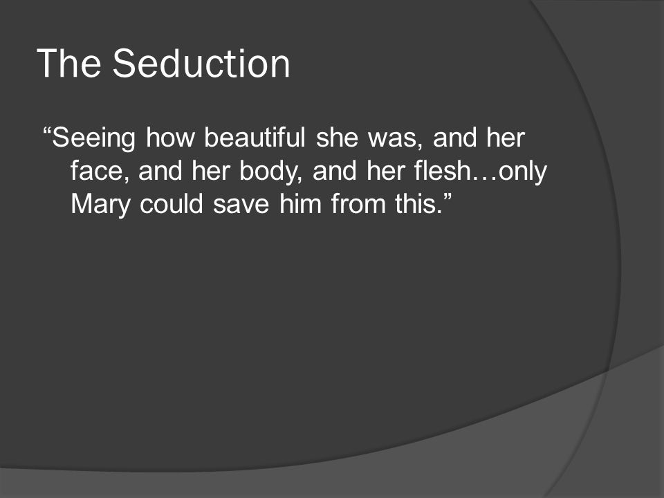 The Seduction Seeing how beautiful she was, and her face, and her body, and her flesh…only Mary could save him from this.