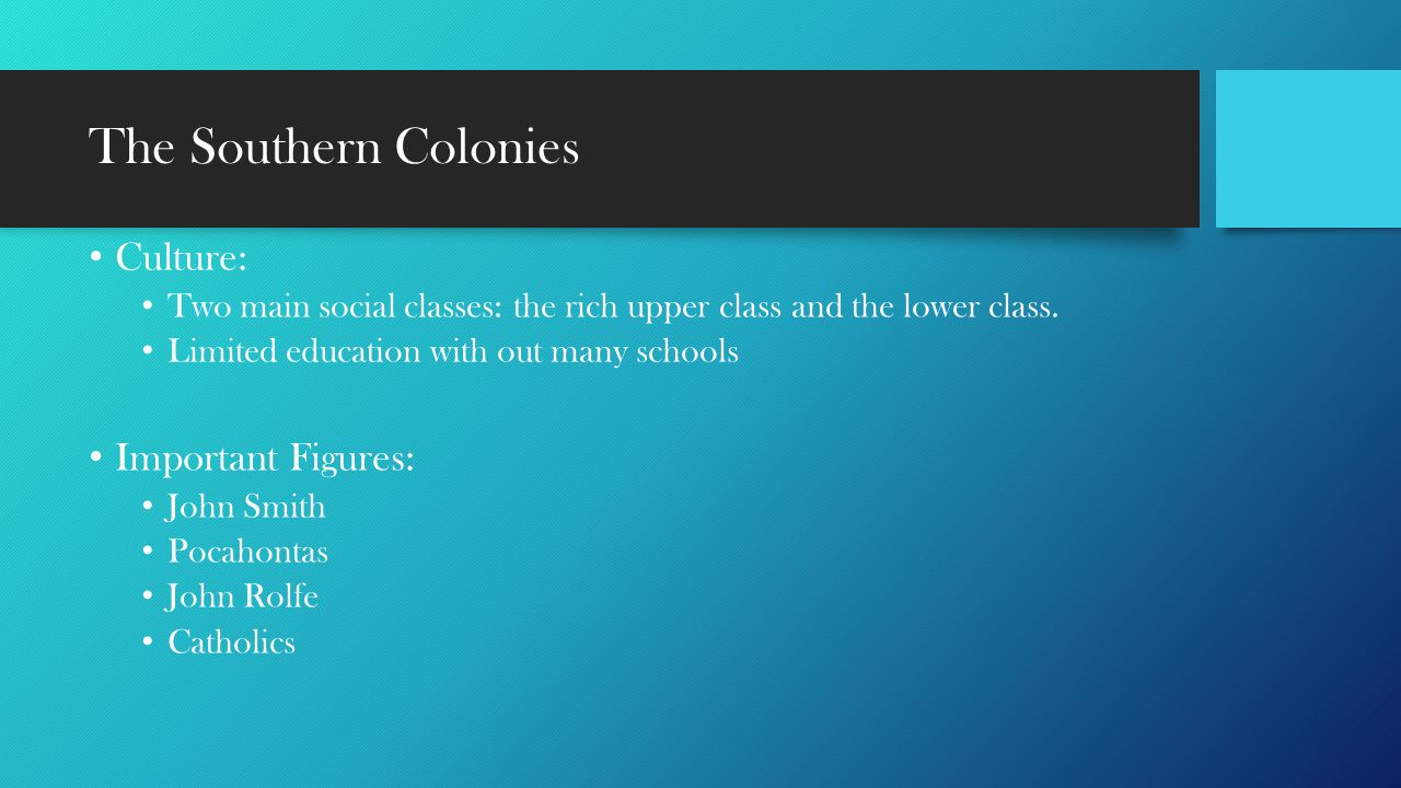 The Southern Colonies Culture: Two main social classes: the rich upper class and the lower class. Limited education with out many schools Important Fi