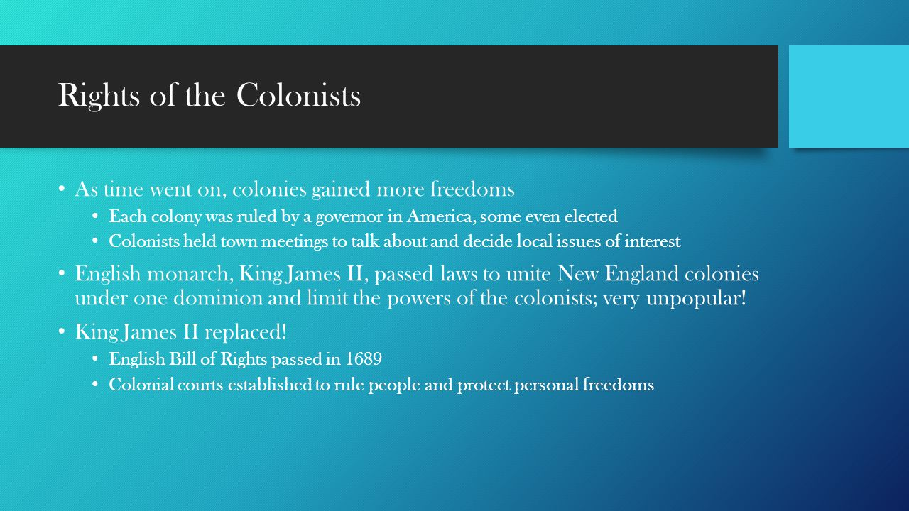 Rights of the Colonists As time went on, colonies gained more freedoms Each colony was ruled by a governor in America, some even elected Colonists hel