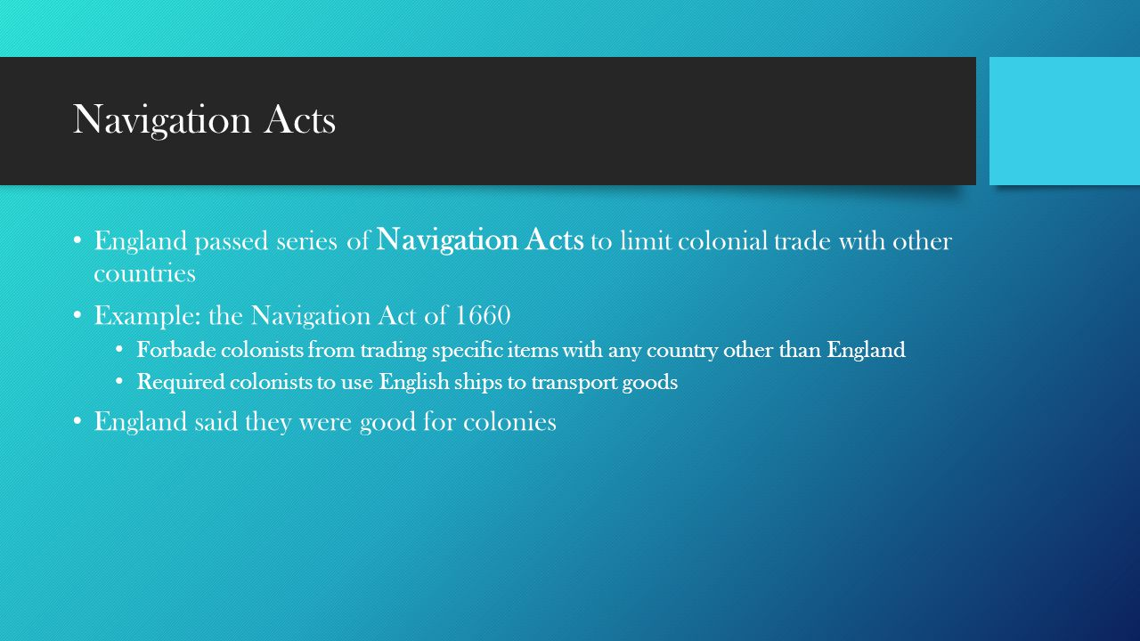 Navigation Acts England passed series of Navigation Acts to limit colonial trade with other countries Example: the Navigation Act of 1660 Forbade colo