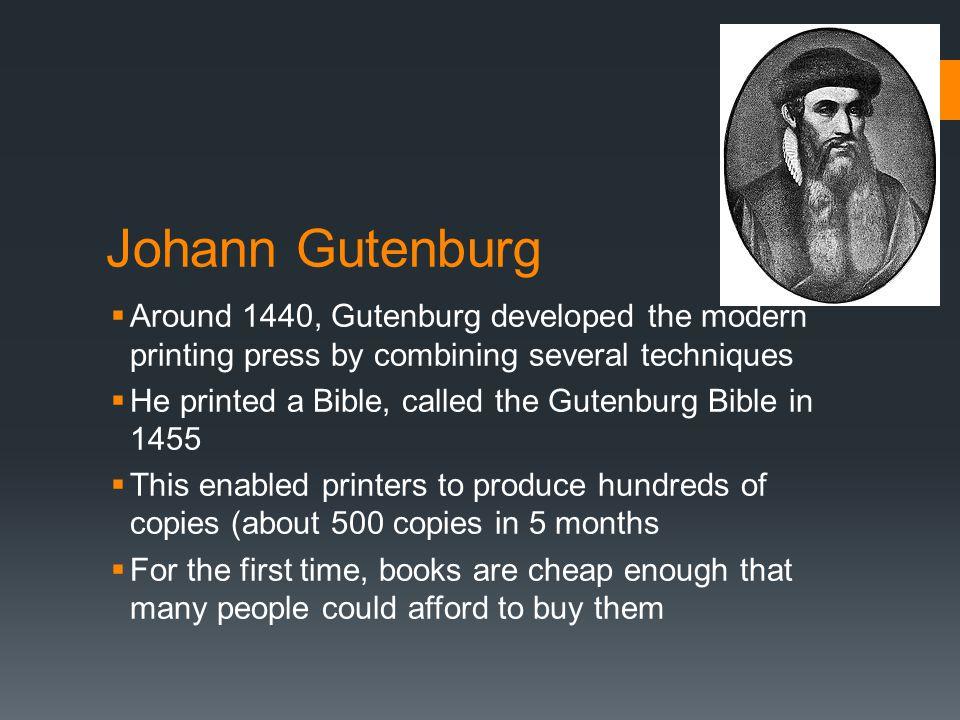Johann Gutenburg  Around 1440, Gutenburg developed the modern printing press by combining several techniques  He printed a Bible, called the Gutenbu