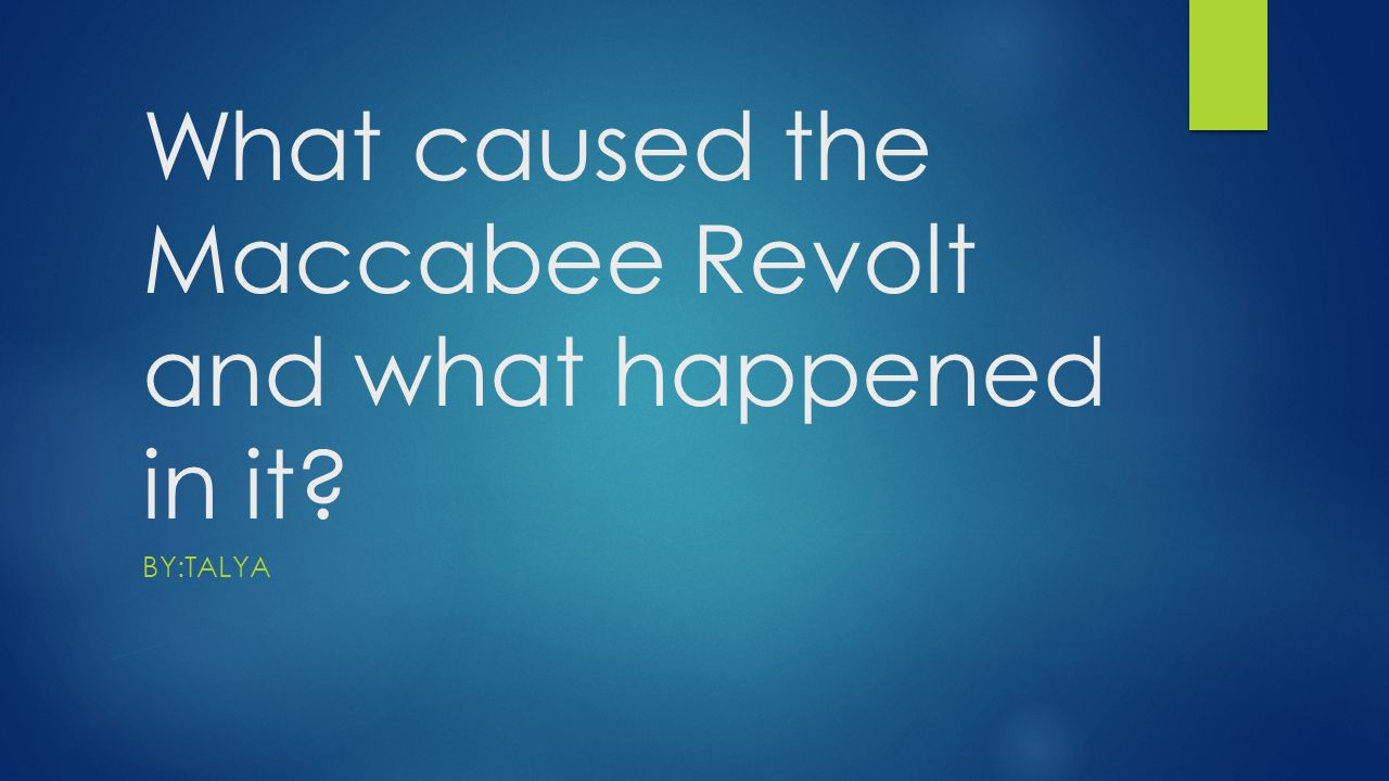 What caused the Maccabee Revolt and what happened in it? BY:TALYA