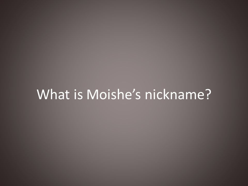 What is Moishe's nickname?