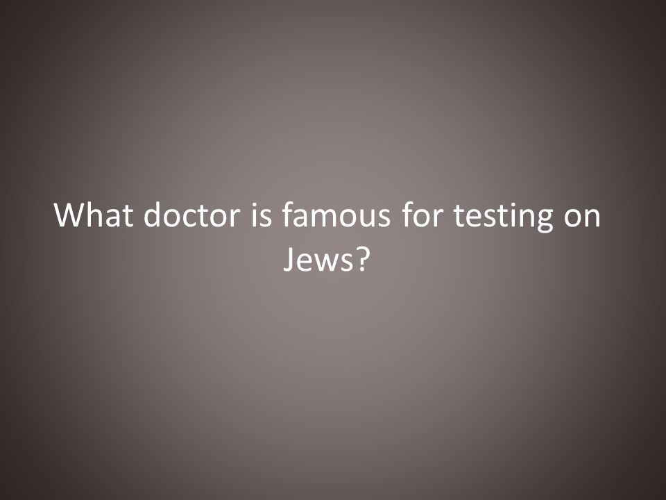 What doctor is famous for testing on Jews?
