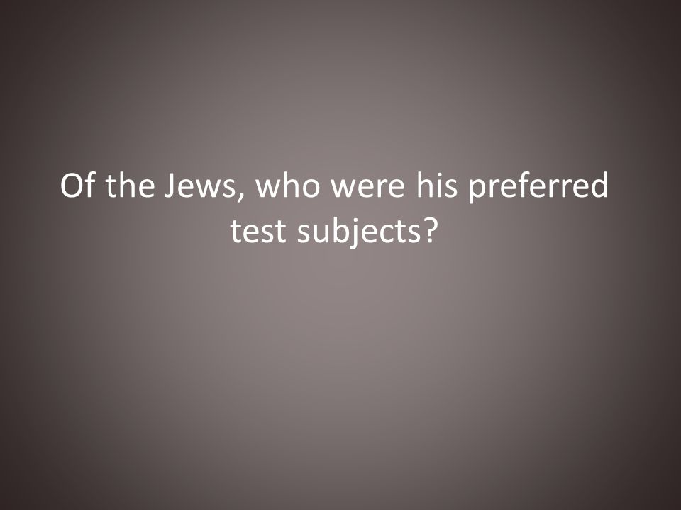Of the Jews, who were his preferred test subjects?