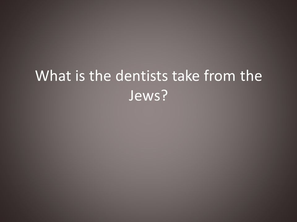 What is the dentists take from the Jews?
