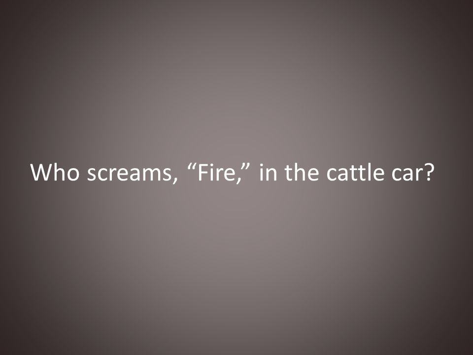 Who screams, Fire, in the cattle car?