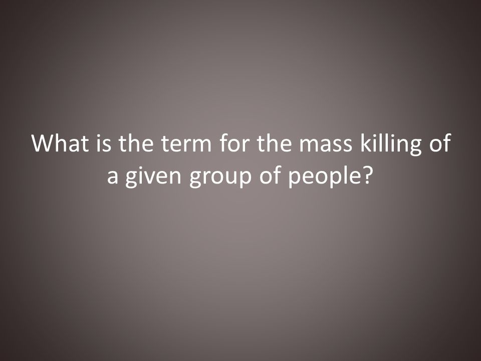 What is the term for the mass killing of a given group of people?