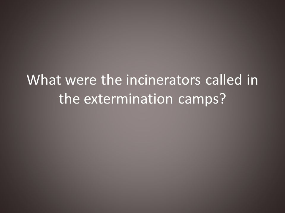 What were the incinerators called in the extermination camps?