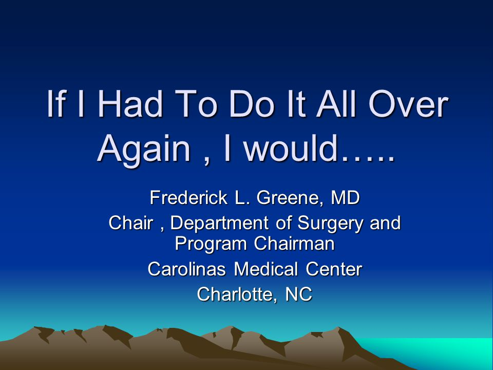 If I Had To Do It All Over Again, I would….. Frederick L.