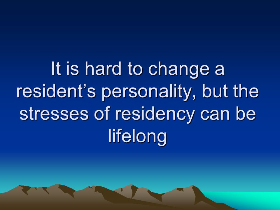 It is hard to change a resident's personality, but the stresses of residency can be lifelong