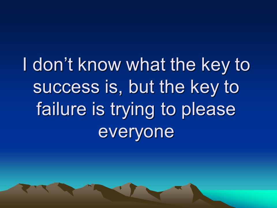 I don't know what the key to success is, but the key to failure is trying to please everyone