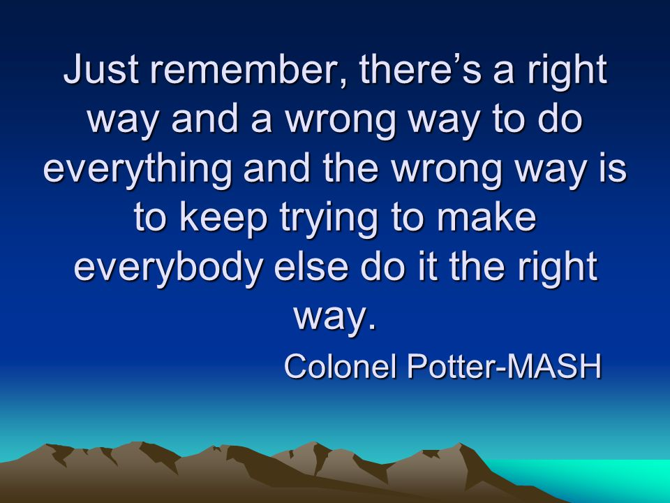 Just remember, there's a right way and a wrong way to do everything and the wrong way is to keep trying to make everybody else do it the right way. Co