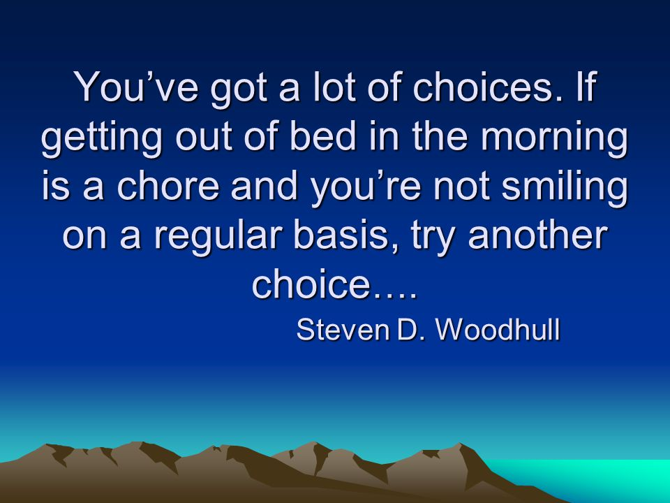 You've got a lot of choices. If getting out of bed in the morning is a chore and you're not smiling on a regular basis, try another choice …. Steven D