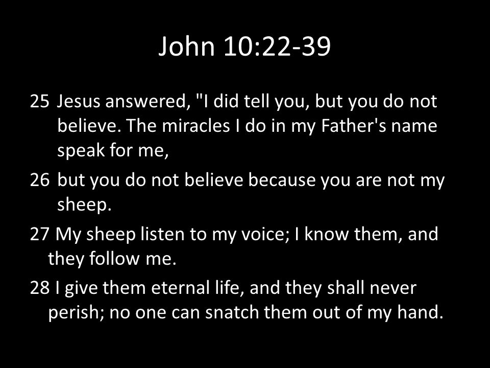 John 10:22-39 25Jesus answered, I did tell you, but you do not believe.