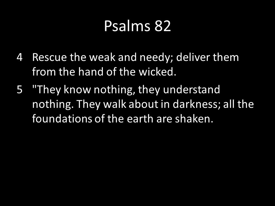 Psalms 82 4Rescue the weak and needy; deliver them from the hand of the wicked. 5