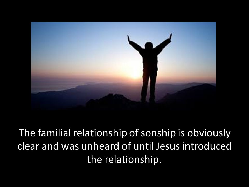 The familial relationship of sonship is obviously clear and was unheard of until Jesus introduced the relationship.
